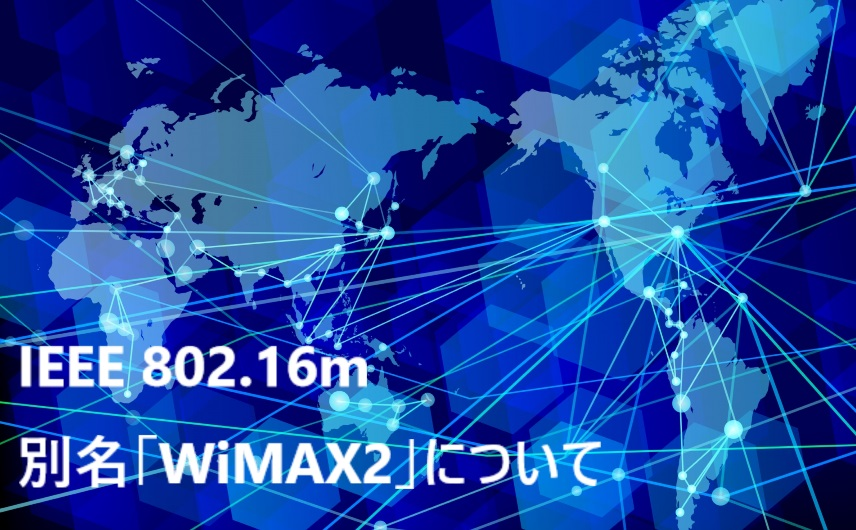 3.IEEE 802.16m、別名「WiMAX2」について