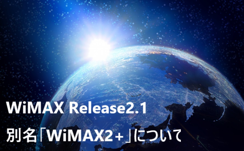 4.WiMAX Release2.1、別名「WiMAX2+」について